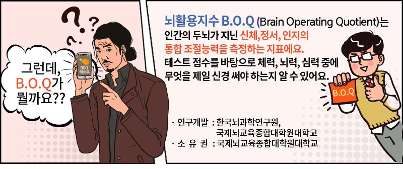그런데, BOQ가 뭘까요? 뇌활용지수 BOQ(Brain Operating Quotient)는 인간의 두뇌가 지닌 신체, 정서, 인지의 통합적 조절능력을 측정하는 지표에요. 테스트 점수를 바탕으로 체력, 뇌력, 심력 중에 무엇을 제일 신경 써야 하는지 알 수 있어요. 연구개발: 한국뇌과학연구원, 국제뇌교육종합대학원대학교 소유권 : 국제뇌교육종합대학원대학교