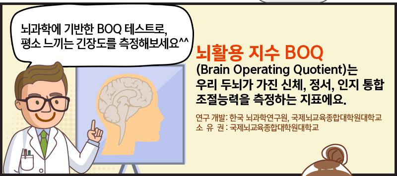 뇌과학에 기반한 BOQ 테스트로, 평소 긴장도를 측정해보세요^^ 뇌활용 지수 BOQ (Brain Operating Quotient)는 우리 두뇌가 가진 신체, 정서, 인지 통합 조절능력을 측정하는 지표에요. 연구 개발: 한국 뇌과학연구원, 국제뇌교육종합대학원대학교 소유권 : 국제뇌교육종합대학원대학교