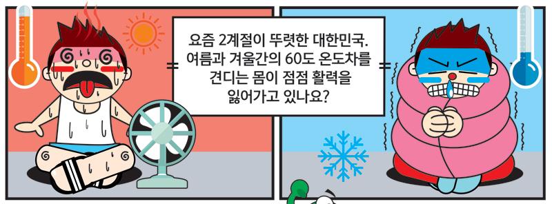 요즘 2계절이 뚜렷한 대한민구. 여름과 겨울간의 60도 온도차를 견디는 몸이 점점 활력을 잃어가고 있나요?